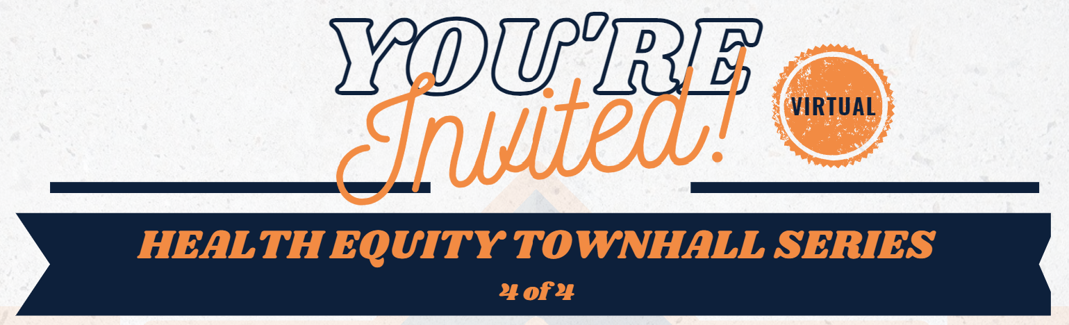 Last Health Equity Townhall Series! (4 of 4)